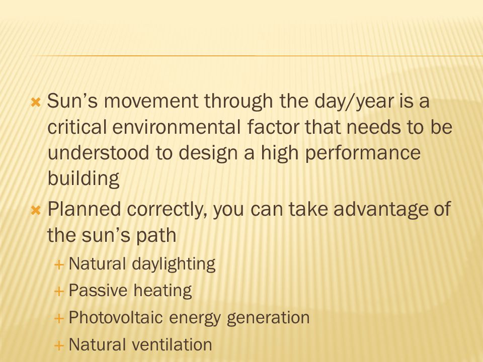  Sun's movement through the day/year is a critical environmental factor that needs to be understood to design a high performance building  Planned correctly, you can take advantage of the sun's path  Natural daylighting  Passive heating  Photovoltaic energy generation  Natural ventilation