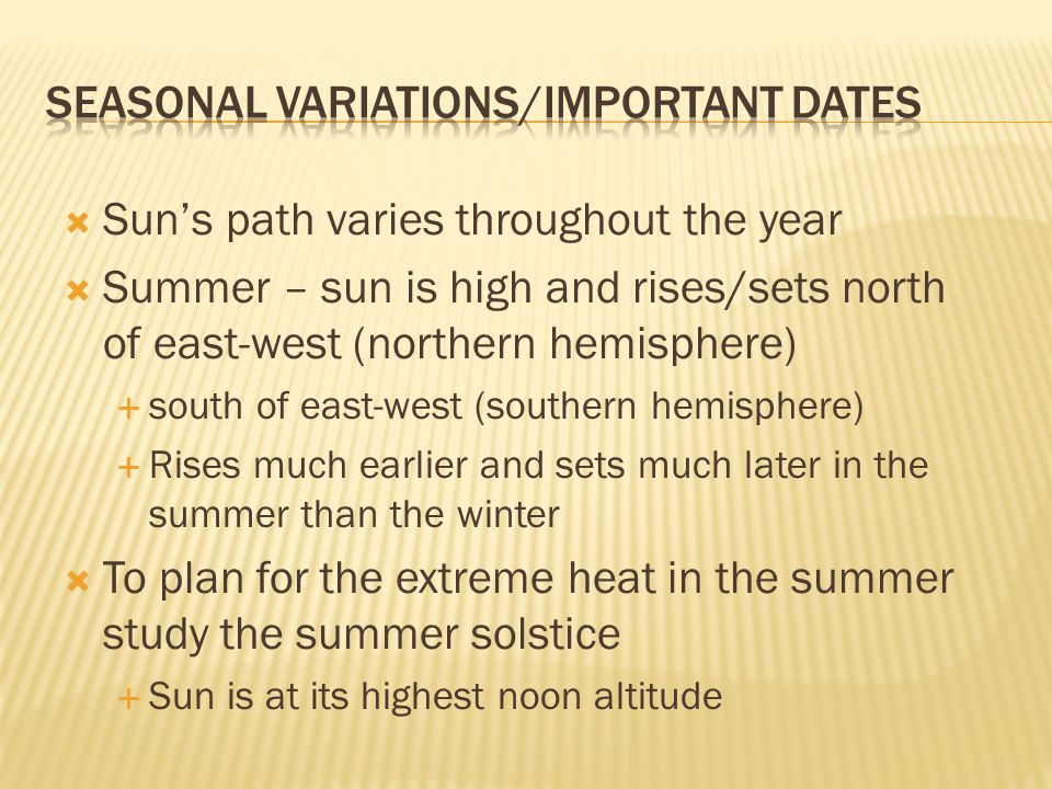  Sun's path varies throughout the year  Summer – sun is high and rises/sets north of east-west (northern hemisphere)  south of east-west (southern hemisphere)  Rises much earlier and sets much later in the summer than the winter  To plan for the extreme heat in the summer study the summer solstice  Sun is at its highest noon altitude
