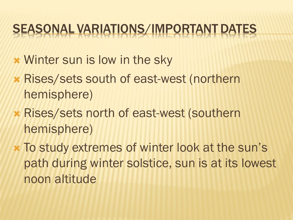  Winter sun is low in the sky  Rises/sets south of east-west (northern hemisphere)  Rises/sets north of east-west (southern hemisphere)  To study extremes of winter look at the sun's path during winter solstice, sun is at its lowest noon altitude