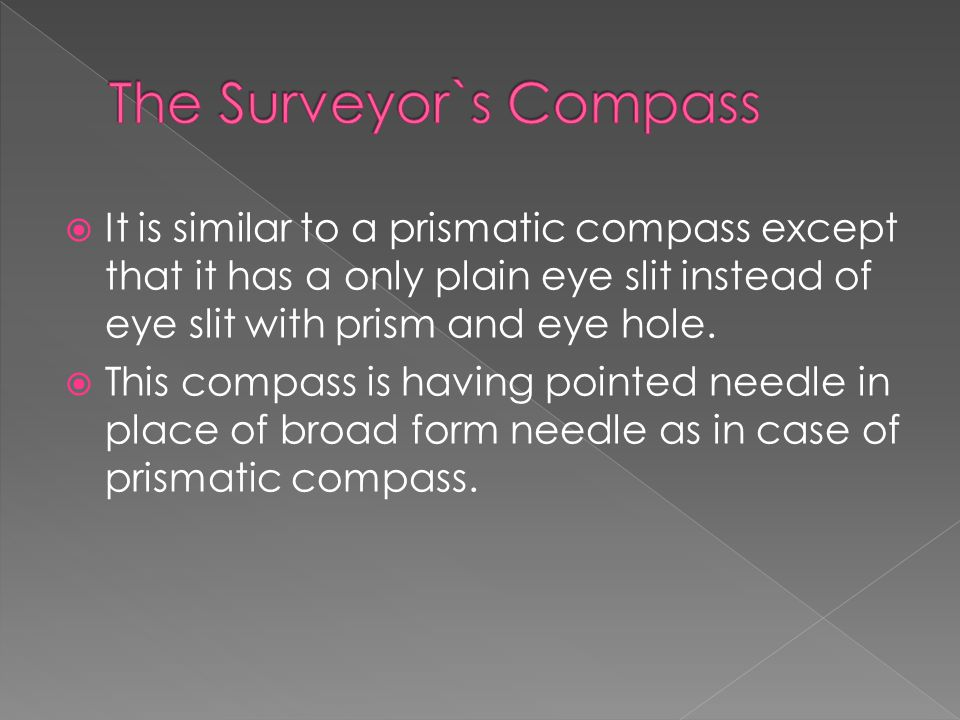  It is similar to a prismatic compass except that it has a only plain eye slit instead of eye slit with prism and eye hole.  This compass is having