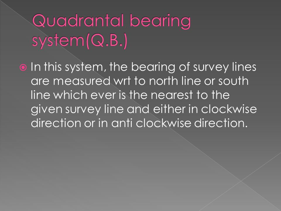 IIn this system, the bearing of survey lines are measured wrt to north line or south line which ever is the nearest to the given survey line and eit