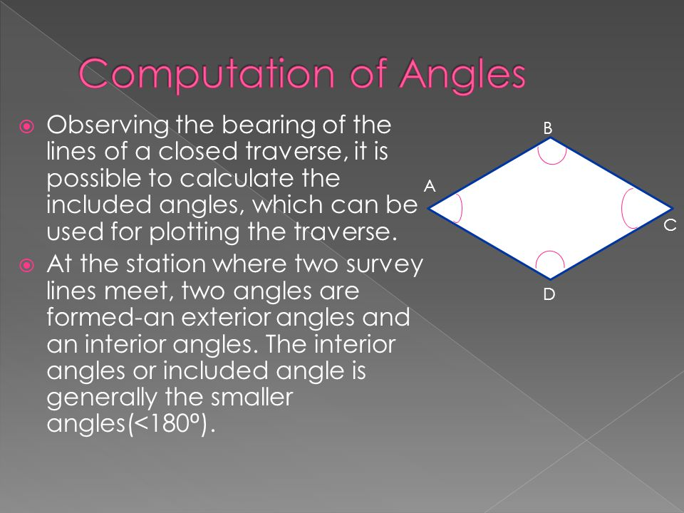  Observing the bearing of the lines of a closed traverse, it is possible to calculate the included angles, which can be used for plotting the travers