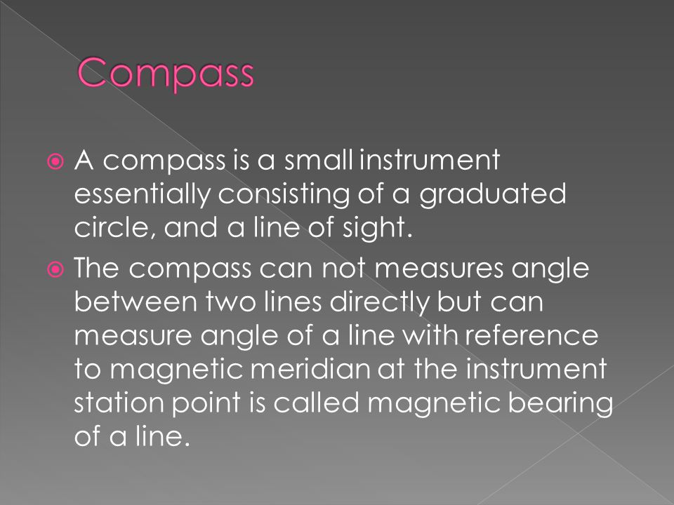 AA compass is a small instrument essentially consisting of a graduated circle, and a line of sight. TThe compass can not measures angle between tw