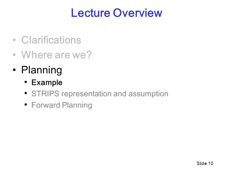 Slide 10 Lecture Overview Clarifications Where are we? Planning Example STRIPS representation and assumption Forward Planning