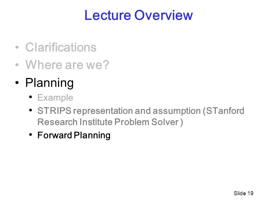 Slide 19 Lecture Overview Clarifications Where are we? Planning Example STRIPS representation and assumption (STanford Research Institute Problem Solv