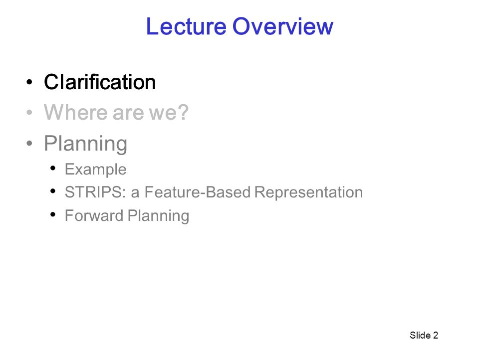 Slide 2 Lecture Overview Clarification Where are we? Planning Example STRIPS: a Feature-Based Representation Forward Planning