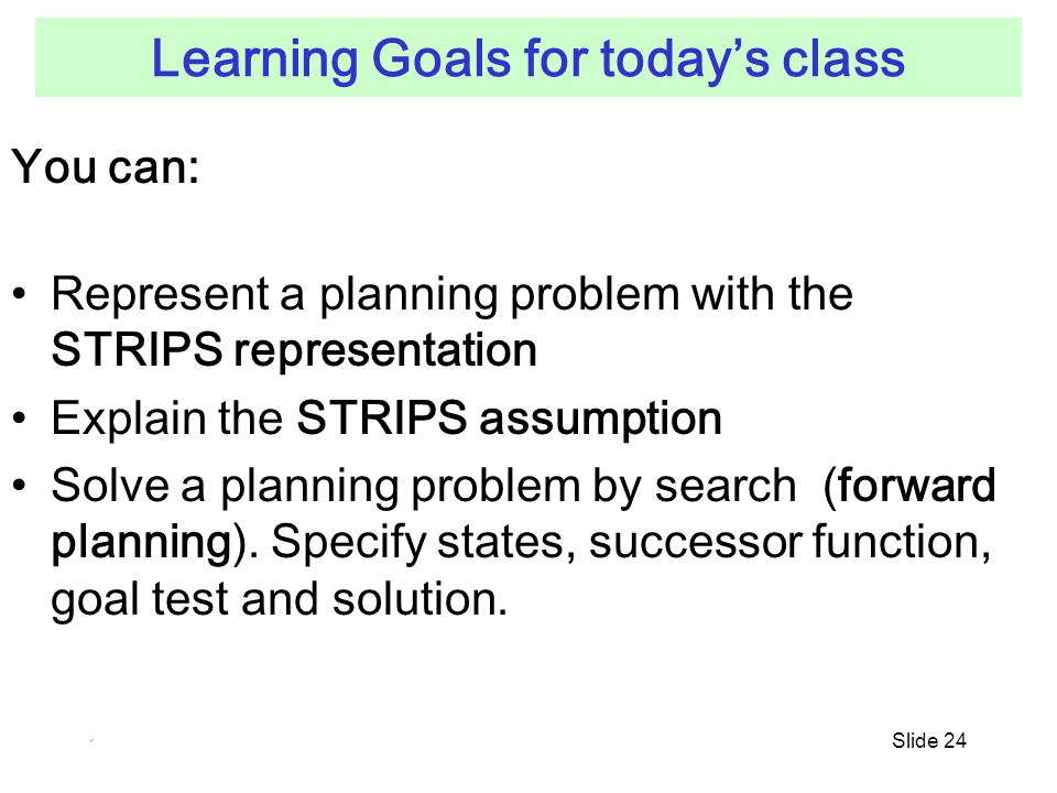 Slide 24 Learning Goals for today's class You can: Represent a planning problem with the STRIPS representation Explain the STRIPS assumption Solve a planning problem by search (forward planning).