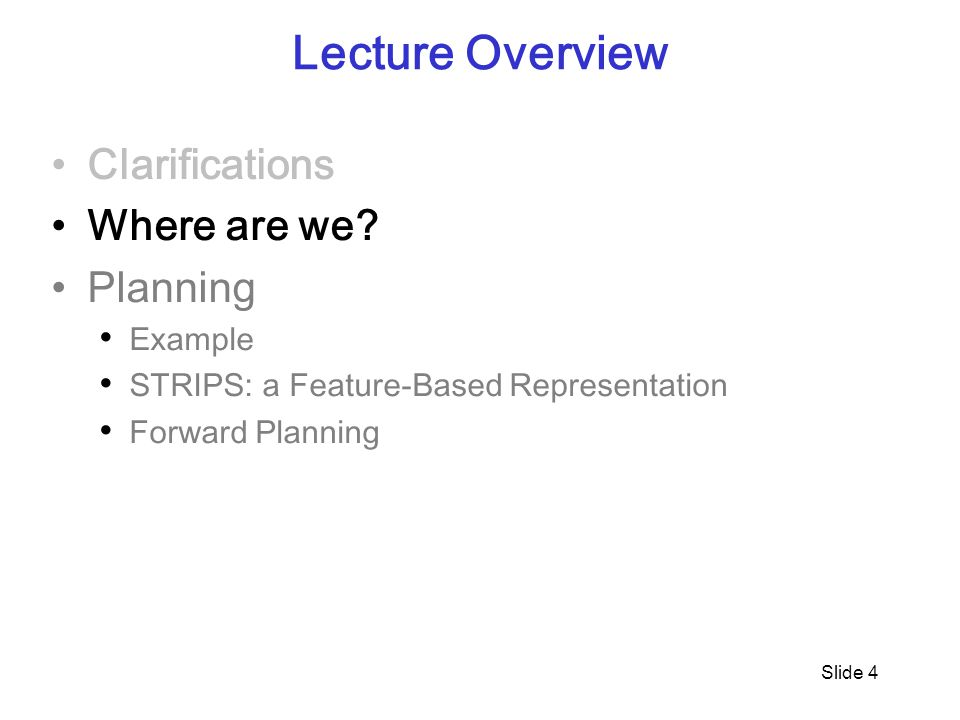 Slide 4 Lecture Overview Clarifications Where are we? Planning Example STRIPS: a Feature-Based Representation Forward Planning