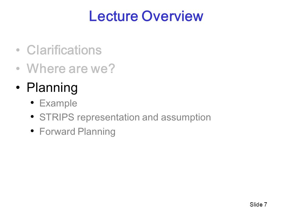 Slide 7 Lecture Overview Clarifications Where are we? Planning Example STRIPS representation and assumption Forward Planning