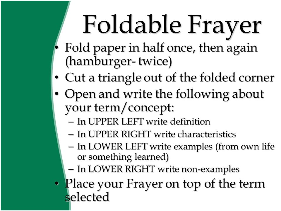 Foldable Frayer Fold paper in half once, then again (hamburger- twice) Fold paper in half once, then again (hamburger- twice) Cut a triangle out of the folded corner Cut a triangle out of the folded corner Open and write the following about your term/concept: Open and write the following about your term/concept: – In UPPER LEFT write definition – In UPPER RIGHT write characteristics – In LOWER LEFT write examples (from own life or something learned) – In LOWER RIGHT write non-examples Place your Frayer on top of the term selected Place your Frayer on top of the term selected