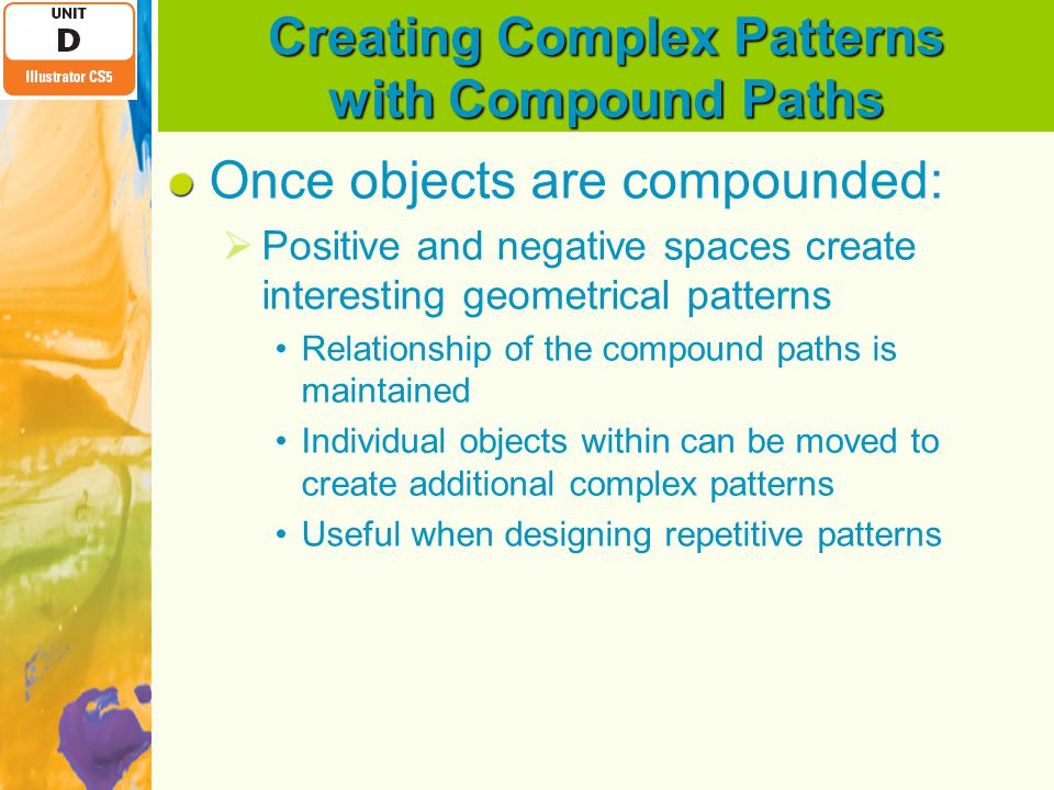 Creating Complex Patterns with Compound Paths Once objects are compounded:  Positive and negative spaces create interesting geometrical patterns Relationship of the compound paths is maintained Individual objects within can be moved to create additional complex patterns Useful when designing repetitive patterns