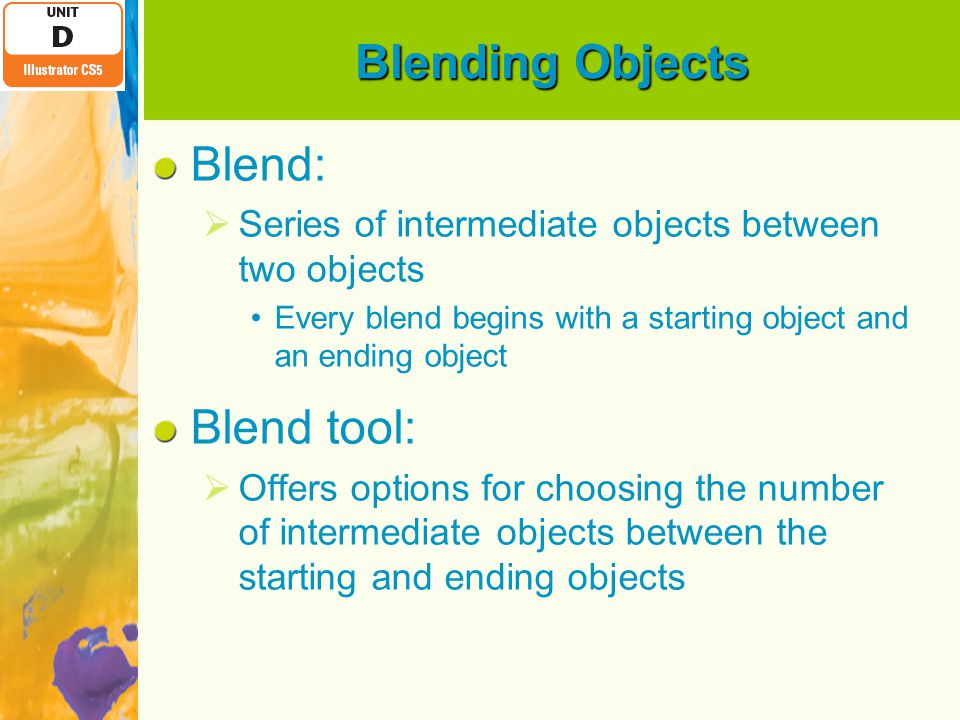 Blending Objects Blend:  Series of intermediate objects between two objects Every blend begins with a starting object and an ending object Blend tool:  Offers options for choosing the number of intermediate objects between the starting and ending objects
