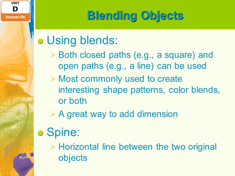 Blending Objects Using blends:  Both closed paths (e.g., a square) and open paths (e.g., a line) can be used  Most commonly used to create interesting shape patterns, color blends, or both  A great way to add dimension Spine:  Horizontal line between the two original objects