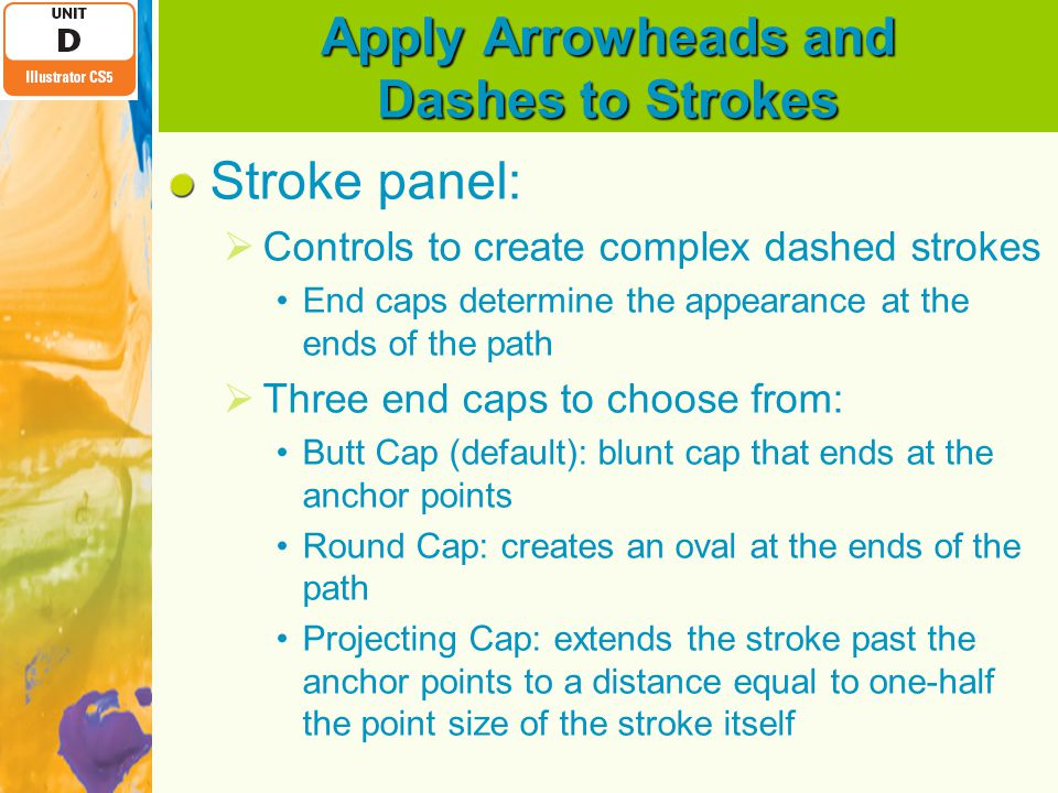 Apply Arrowheads and Dashes to Strokes Stroke panel:  Controls to create complex dashed strokes End caps determine the appearance at the ends of the path  Three end caps to choose from: Butt Cap (default): blunt cap that ends at the anchor points Round Cap: creates an oval at the ends of the path Projecting Cap: extends the stroke past the anchor points to a distance equal to one-half the point size of the stroke itself