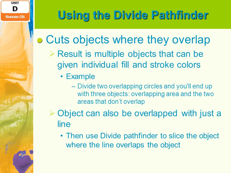 Using the Divide Pathfinder Cuts objects where they overlap  Result is multiple objects that can be given individual fill and stroke colors Example –Divide two overlapping circles and you ll end up with three objects: overlapping area and the two areas that don't overlap  Object can also be overlapped with just a line Then use Divide pathfinder to slice the object where the line overlaps the object