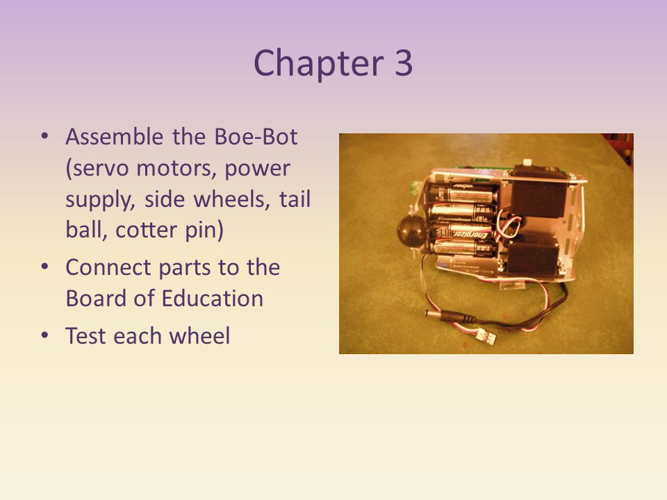 Chapter 3 Assemble the Boe-Bot (servo motors, power supply, side wheels, tail ball, cotter pin) Connect parts to the Board of Education Test each wheel