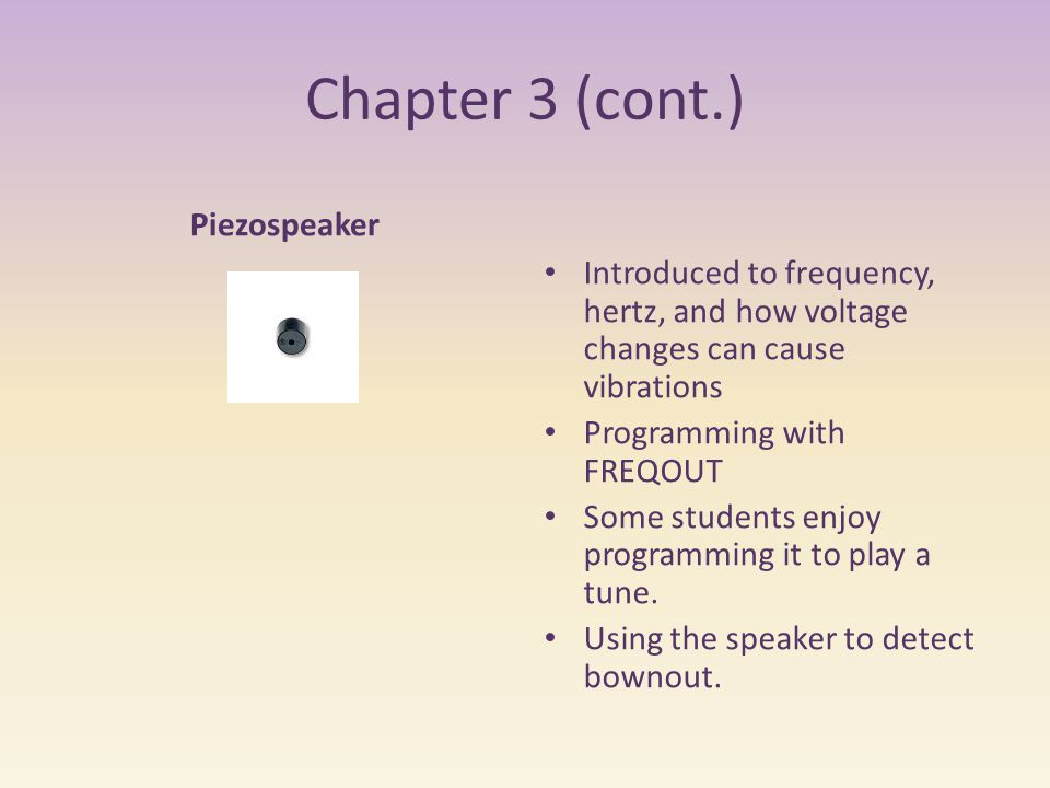 Chapter 3 (cont.) Piezospeaker Introduced to frequency, hertz, and how voltage changes can cause vibrations Programming with FREQOUT Some students enjoy programming it to play a tune.