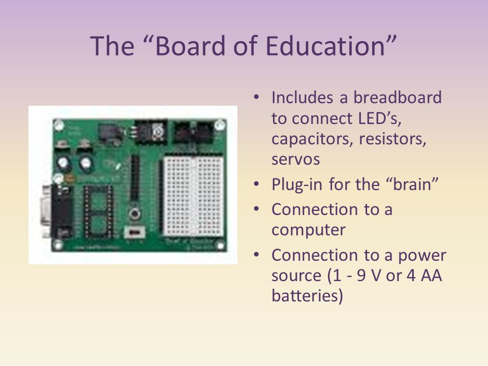The Board of Education Includes a breadboard to connect LED's, capacitors, resistors, servos Plug-in for the brain Connection to a computer Connection to a power source (1 - 9 V or 4 AA batteries)