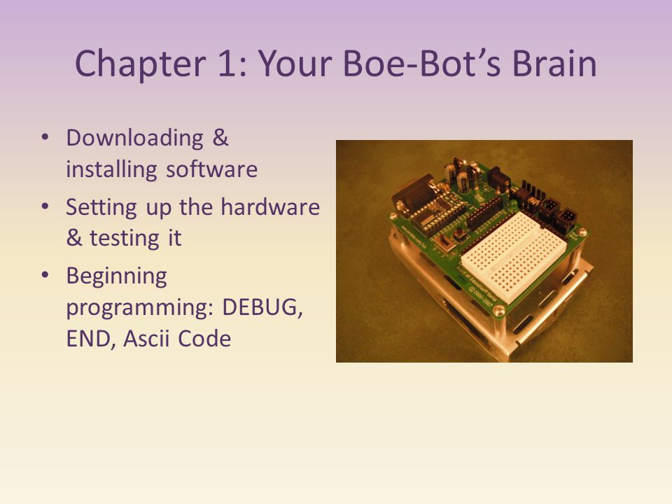 Chapter 1: Your Boe-Bot's Brain Downloading & installing software Setting up the hardware & testing it Beginning programming: DEBUG, END, Ascii Code