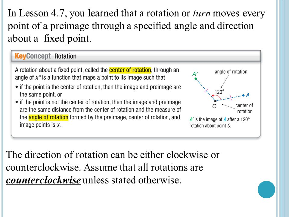 In Lesson 4.7, you learned that a rotation or turn moves every point of a preimage through a specified angle and direction about a fixed point.