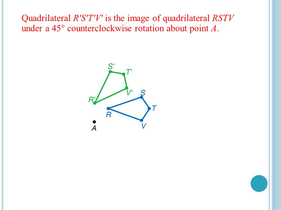 Quadrilateral R S T V is the image of quadrilateral RSTV under a 45° counterclockwise rotation about point A.