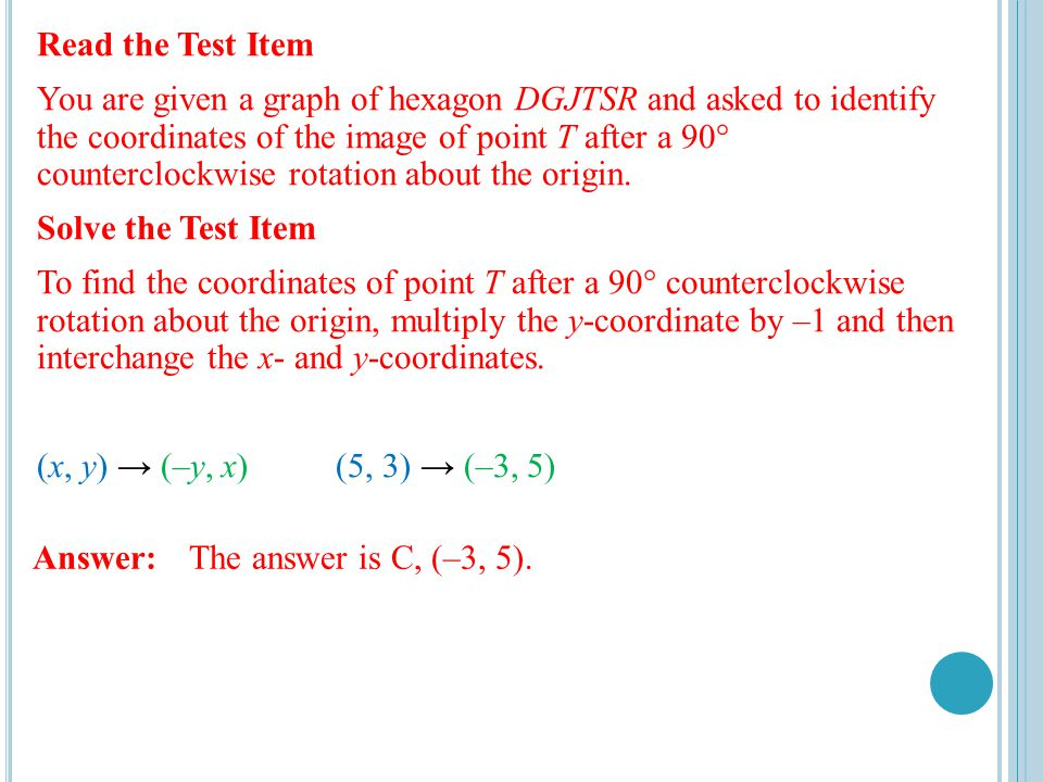 Read the Test Item You are given a graph of hexagon DGJTSR and asked to identify the coordinates of the image of point T after a 90° counterclockwise rotation about the origin.