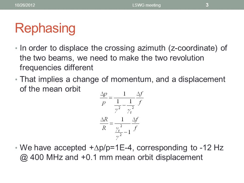 Rephasing In order to displace the crossing azimuth (z-coordinate) of the two beams, we need to make the two revolution frequencies different That implies a change of momentum, and a displacement of the mean orbit We have accepted +  p/p=1E-4, corresponding to -12 Hz @ 400 MHz and +0.1 mm mean orbit displacement 10/26/2012LSWG meeting 3