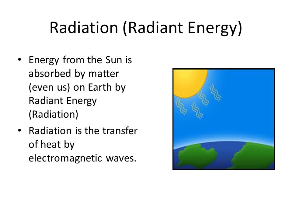 Radiation (Radiant Energy) Energy from the Sun is absorbed by matter (even us) on Earth by Radiant Energy (Radiation) Radiation is the transfer of hea