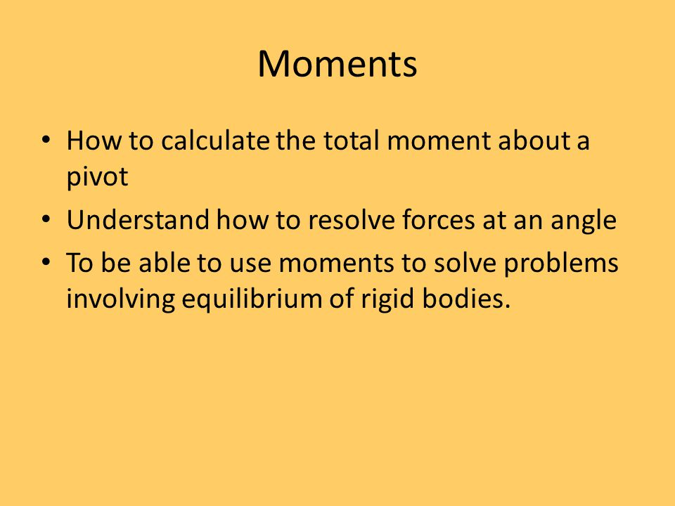 Moments How to calculate the total moment about a pivot Understand how to resolve forces at an angle To be able to use moments to solve problems invol