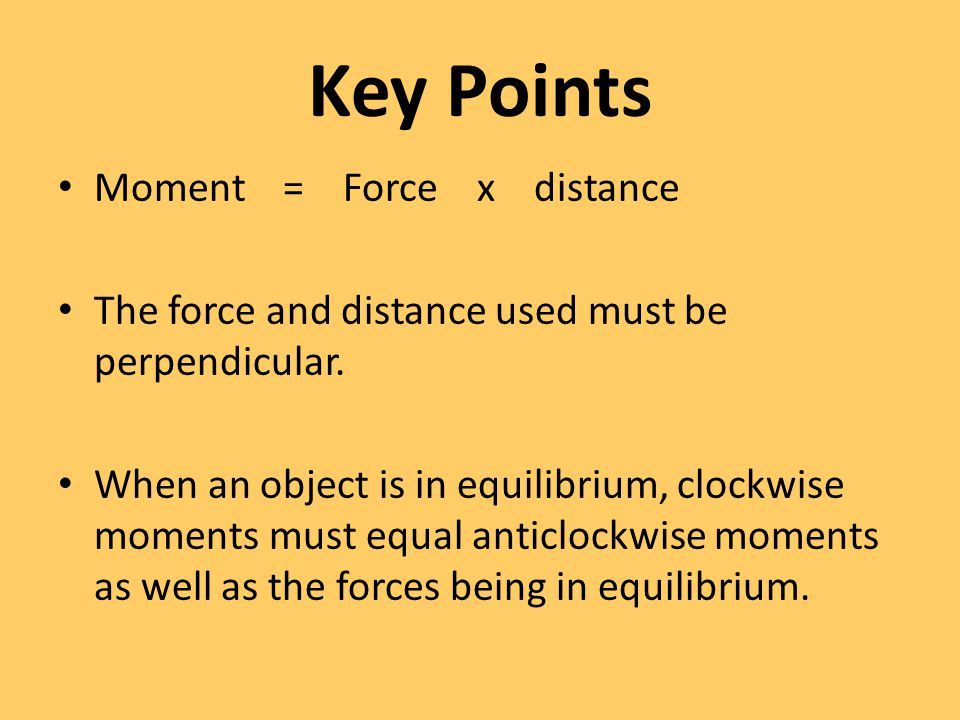 Key Points Moment = Force x distance The force and distance used must be perpendicular. When an object is in equilibrium, clockwise moments must equal