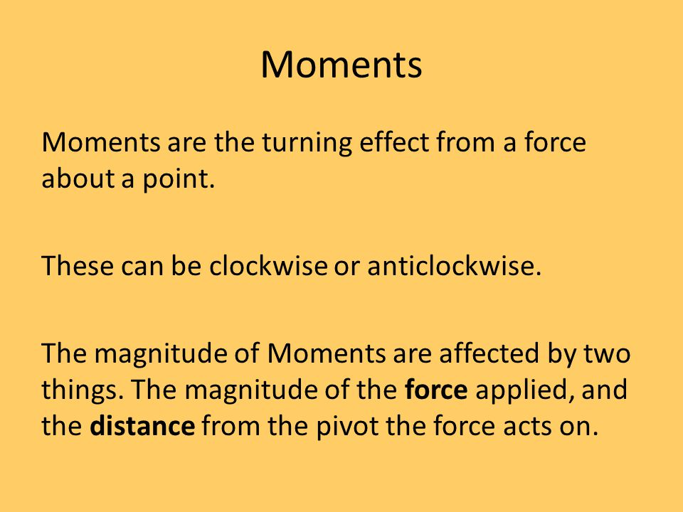 Moments Moments are the turning effect from a force about a point. These can be clockwise or anticlockwise. The magnitude of Moments are affected by t