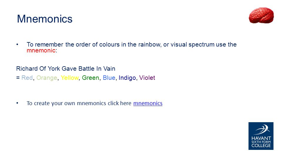 To remember the order of colours in the rainbow, or visual spectrum use the mnemonic: Richard Of York Gave Battle In Vain = Red, Orange, Yellow, Green, Blue, Indigo, Violet To create your own mnemonics click here mnemonicsmnemonics Mnemonics