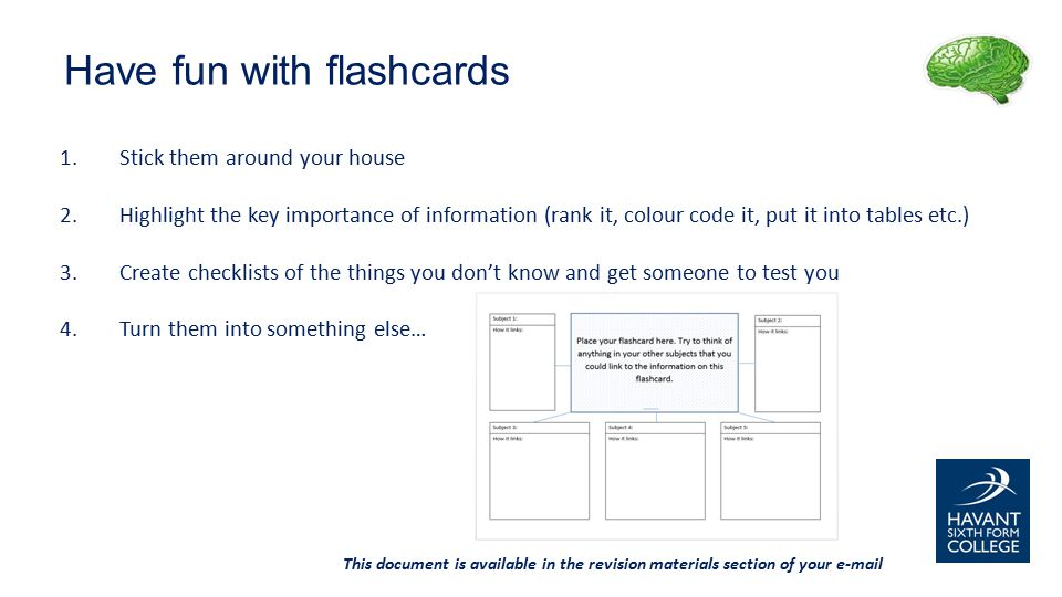 1.Stick them around your house 2.Highlight the key importance of information (rank it, colour code it, put it into tables etc.) 3.Create checklists of the things you don't know and get someone to test you 4.Turn them into something else… This document is available in the revision materials section of your e-mail Have fun with flashcards