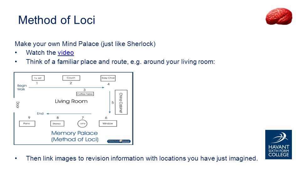 Method of Loci Make your own Mind Palace (just like Sherlock) Watch the videovideo Think of a familiar place and route, e.g.