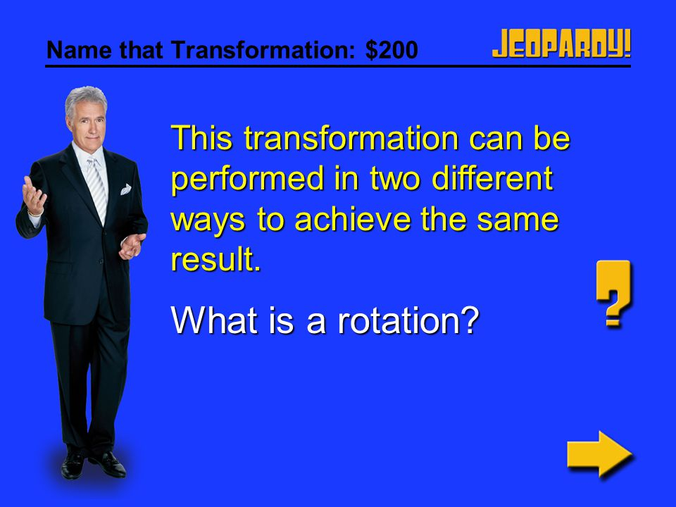 Name that Transformation: $100 The figure and image are found opposite each other with a mirror line between them. What is a reflection?