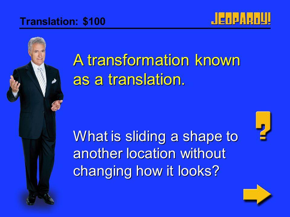 Translation: $100 A transformation known as a translation.