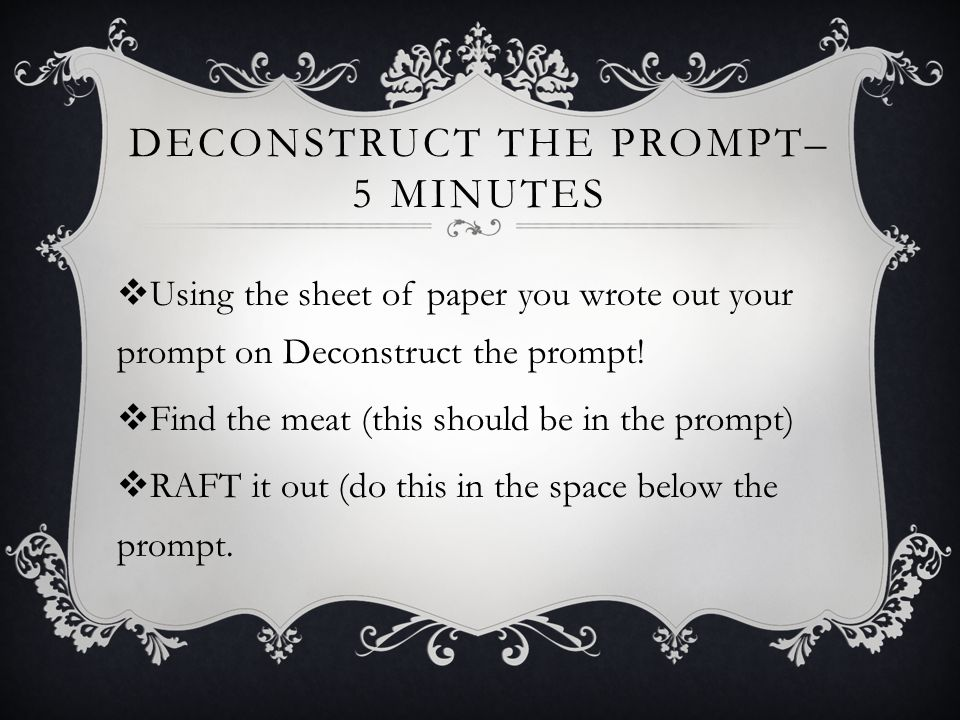 DECONSTRUCT THE PROMPT– 5 MINUTES  Using the sheet of paper you wrote out your prompt on Deconstruct the prompt.