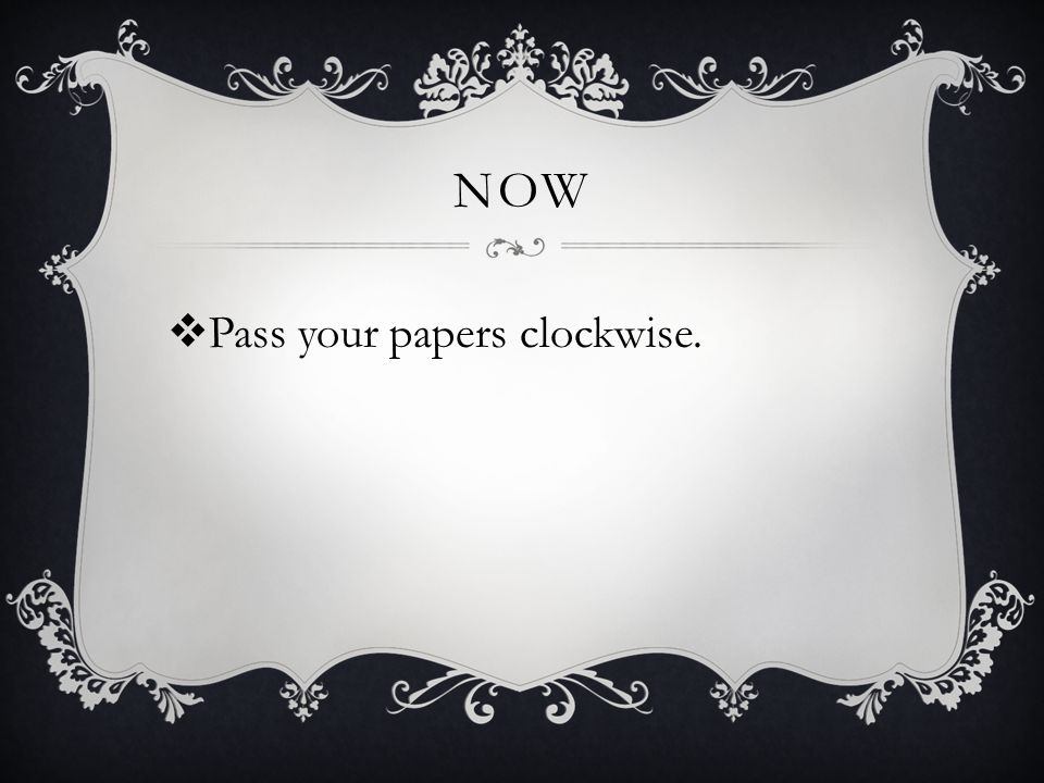 NOW  Pass your papers clockwise.