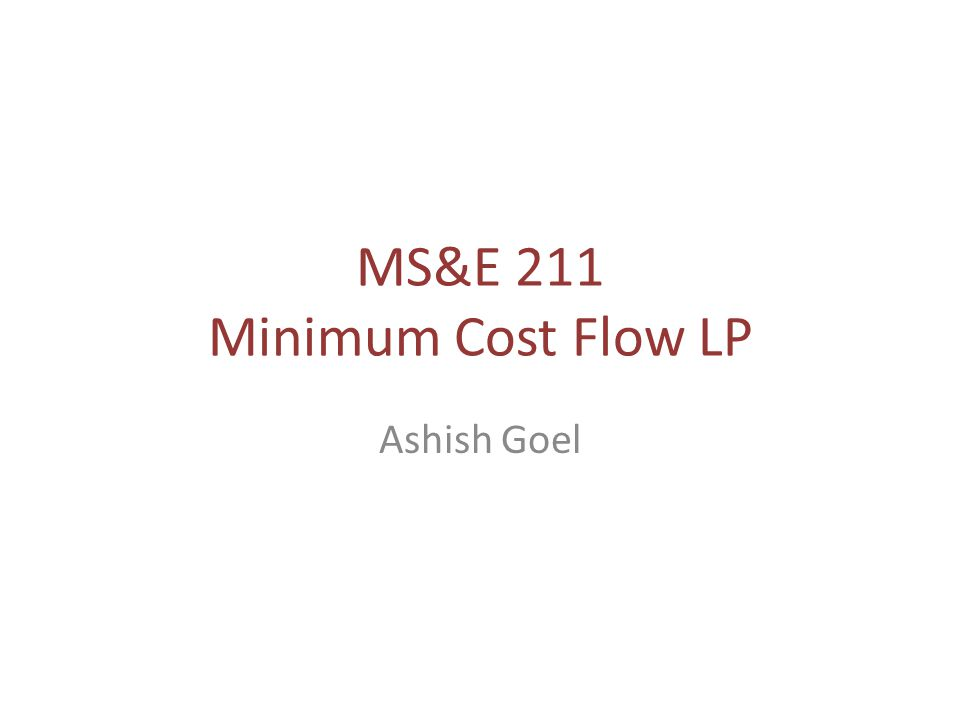 Minimum Cost Flow (MCF) Need to ship some good from supply nodes to demand nodes over a network – Example: the good could be crude oil; the network could be a network of pipelines; the supply nodes could be oil fields; the demand nodes could be refineries Assumption: The good is divisible, so we can ship fractional amounts of a good over an edge Fundamental problem: generalizes shortest paths; maximum compatibility matching; max- flow; and several problems we have seen already