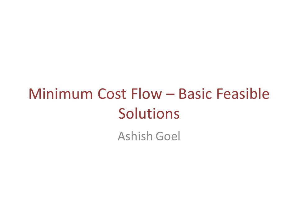 Minimum Cost Flow – Basic Feasible Solutions Ashish Goel