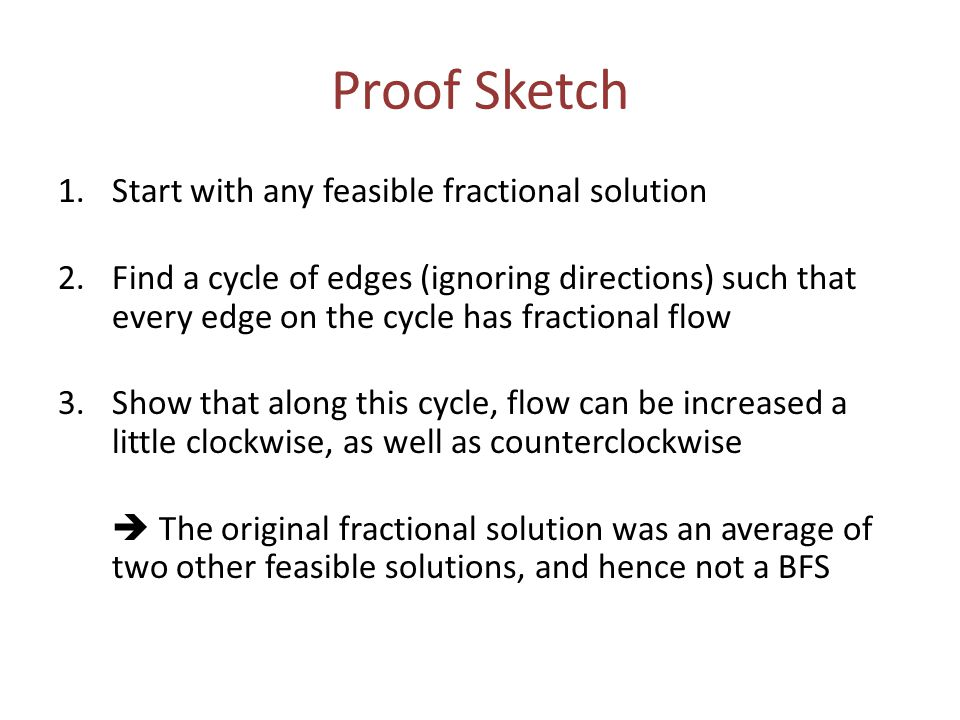 Proof Sketch 1.Start with any feasible fractional solution 2.Find a cycle of edges (ignoring directions) such that every edge on the cycle has fractional flow 3.Show that along this cycle, flow can be increased a little clockwise, as well as counterclockwise  The original fractional solution was an average of two other feasible solutions, and hence not a BFS