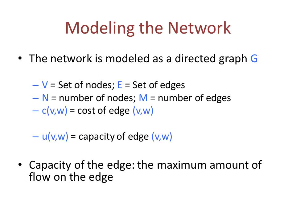 Modeling the Network The network is modeled as a directed graph G – V = Set of nodes; E = Set of edges – N = number of nodes; M = number of edges – c(v,w) = cost of edge (v,w) – u(v,w) = capacity of edge (v,w) Capacity of the edge: the maximum amount of flow on the edge