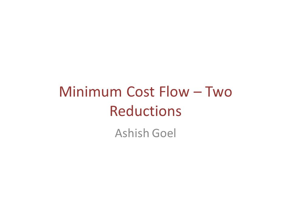 Minimum Cost Flow – Two Reductions Ashish Goel