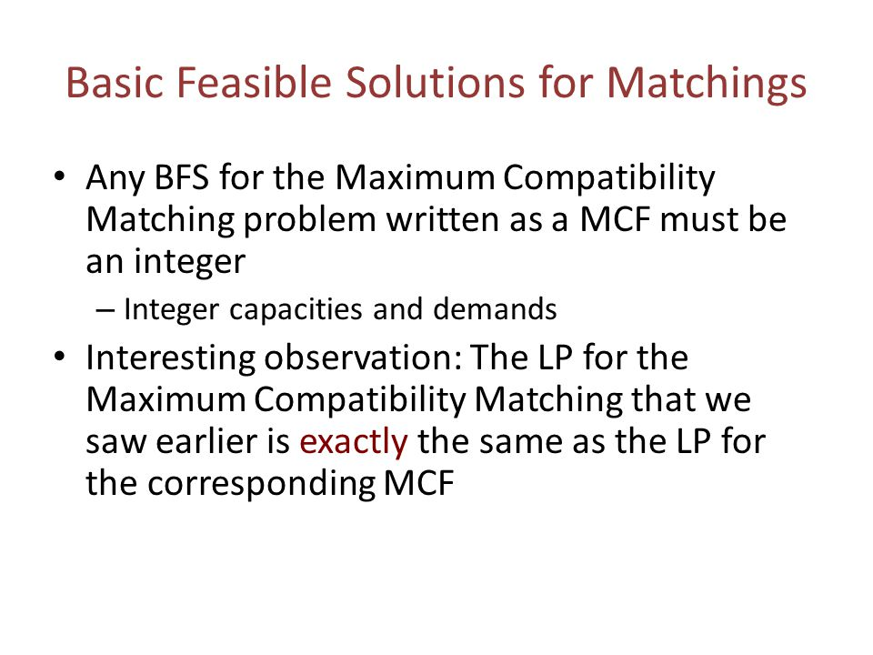 Basic Feasible Solutions for Matchings Any BFS for the Maximum Compatibility Matching problem written as a MCF must be an integer – Integer capacities and demands Interesting observation: The LP for the Maximum Compatibility Matching that we saw earlier is exactly the same as the LP for the corresponding MCF