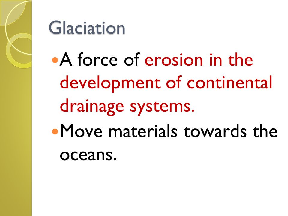 Glaciation A force of erosion in the development of continental drainage systems. Move materials towards the oceans.