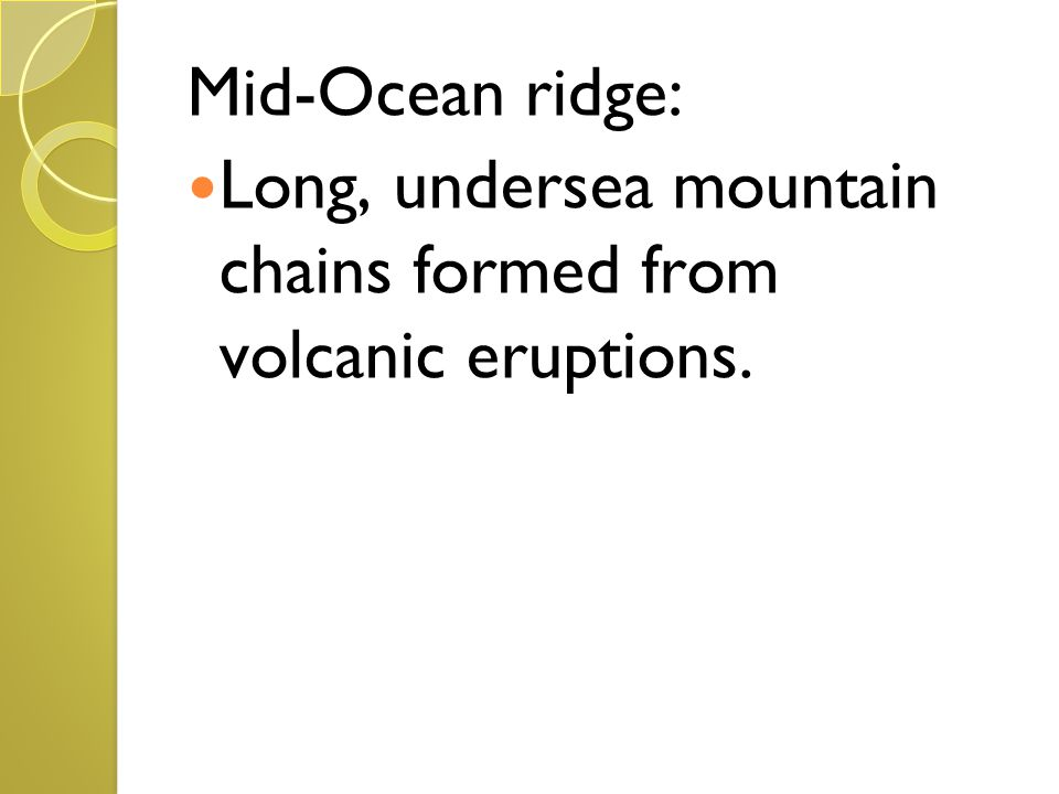 Mid-Ocean ridge: Long, undersea mountain chains formed from volcanic eruptions.