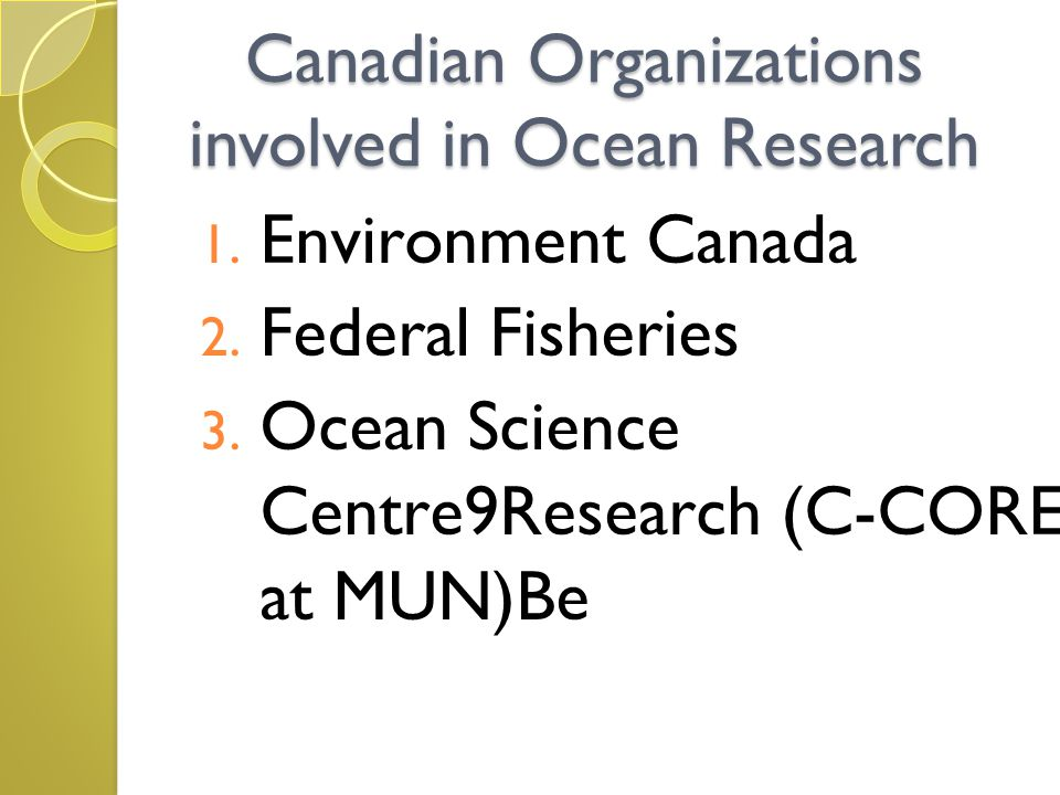 Canadian Organizations involved in Ocean Research 1. Environment Canada 2. Federal Fisheries 3. Ocean Science Centre9Research (C-CORE at MUN)Be
