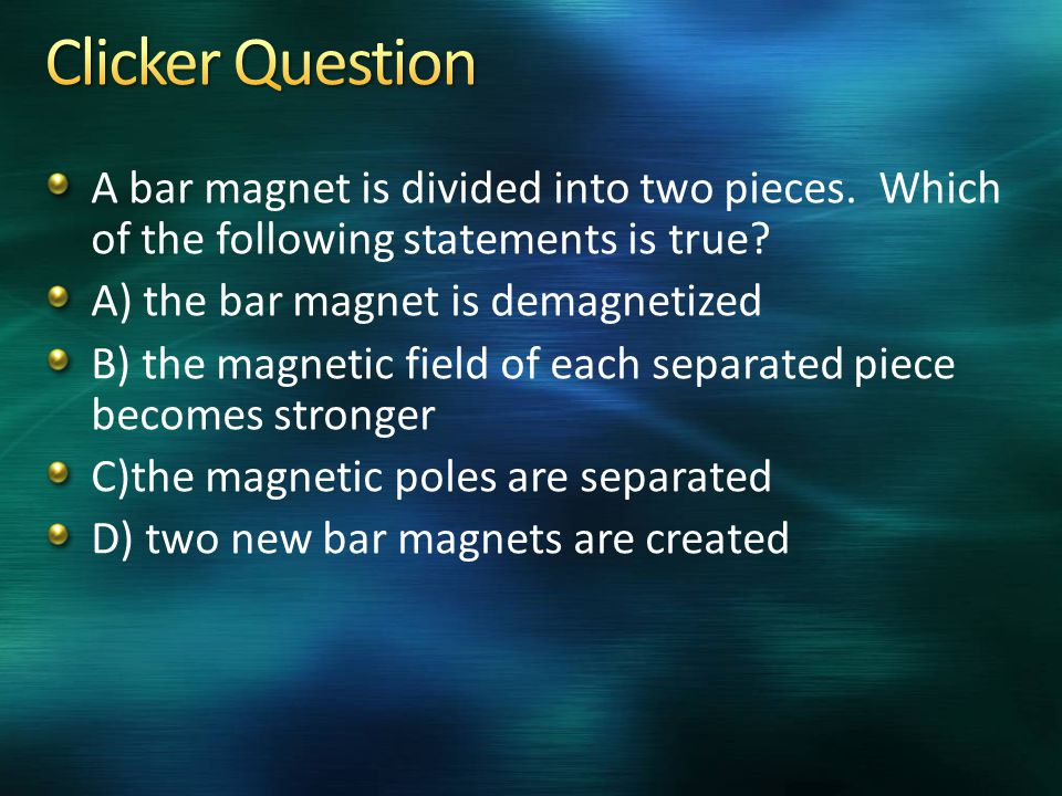 A bar magnet is divided into two pieces. Which of the following statements is true? A) the bar magnet is demagnetized B) the magnetic field of each se