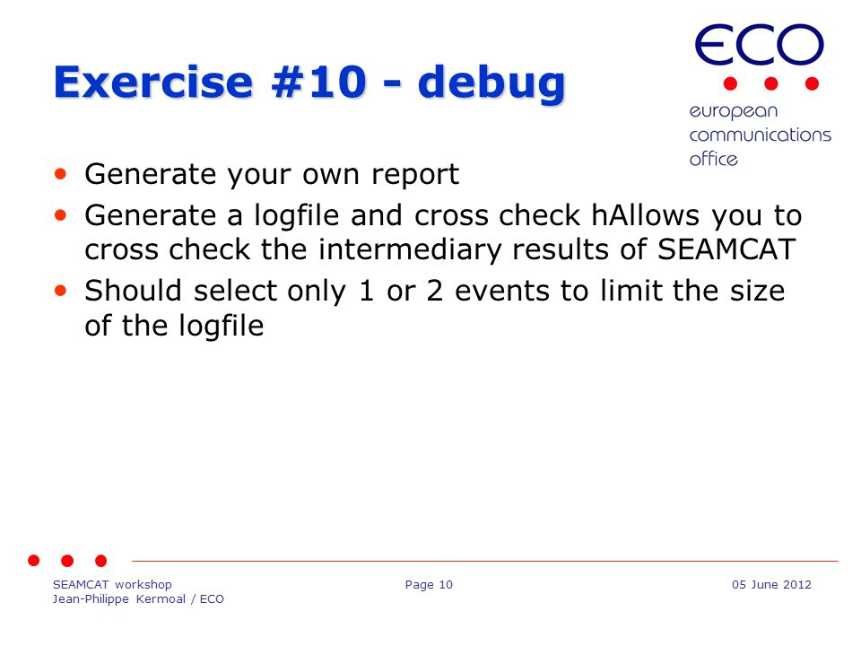 SEAMCAT workshop Jean-Philippe Kermoal / ECO Page 1005 June 2012 Exercise #10 - debug Generate your own report Generate a logfile and cross check hAllows you to cross check the intermediary results of SEAMCAT Should select only 1 or 2 events to limit the size of the logfile
