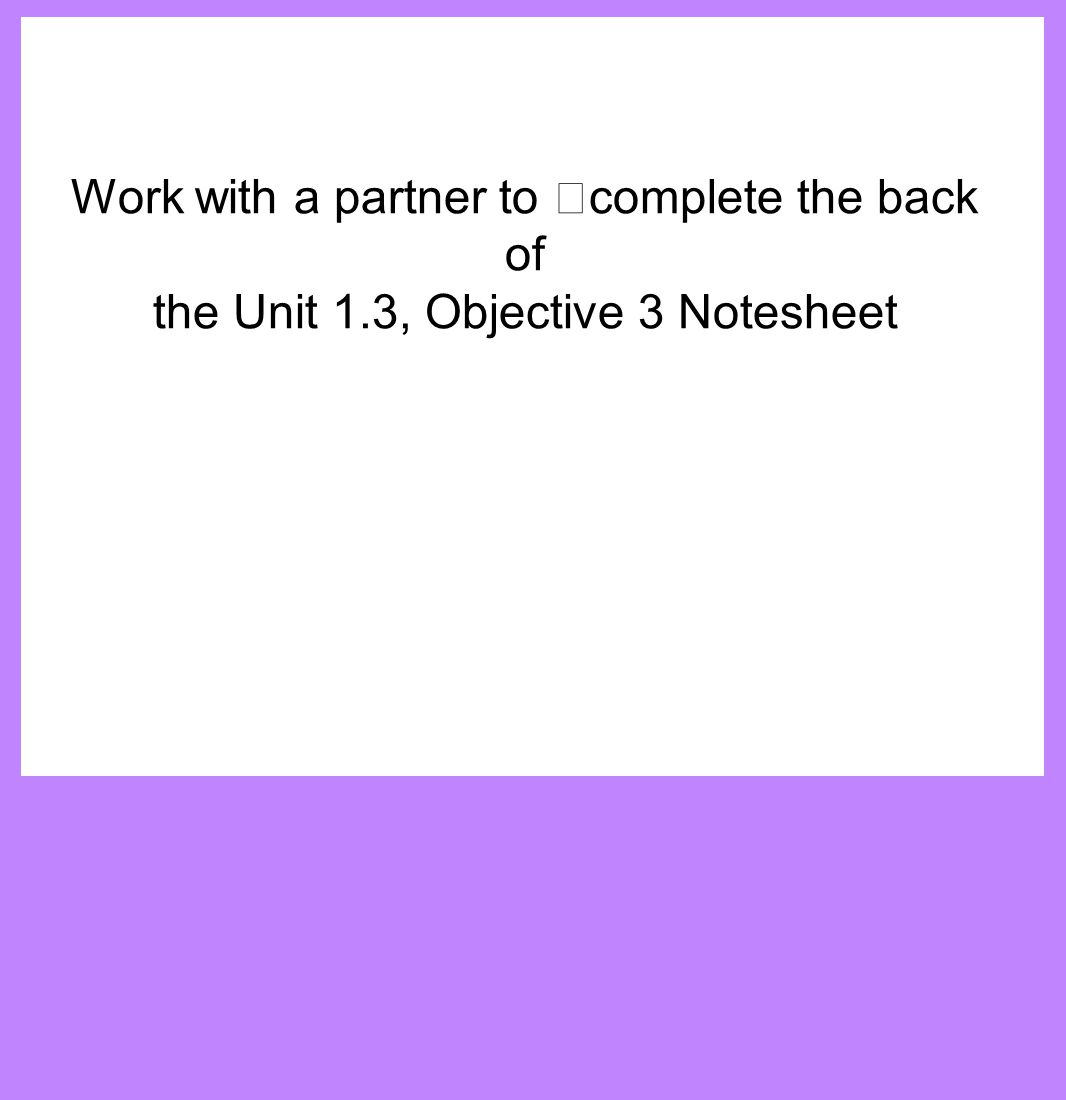 Work with a partner to complete the back of the Unit 1.3, Objective 3 Notesheet